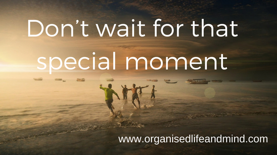 Don't wait for that special moment