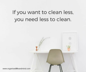 If you want to clean less,you need less to clean.